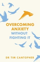 "Overcoming Anxiety Without Fighting It: The powerful self help book for anxious people from Dr Tim Cantopher, bestselling author of ""Depressive Illness: The Curse of the Strong"" by Tim Cantopher"