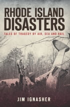 Rhode Island Disasters: Tales of Tragedy by Air, Sea and Rail by Jim Ignasher