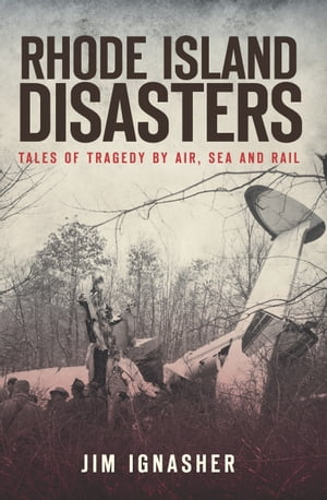 Rhode Island Disasters Tales of Tragedy by Air,  Sea and Rail