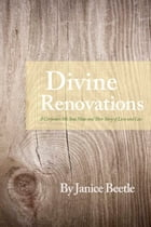 Divine Renovations: A Carpenter, His Soul Mate and Their Story of Love and Loss by Janice Beetle