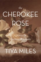 The Cherokee Rose: A Novel of Gardens & Ghosts by Tiya Miles