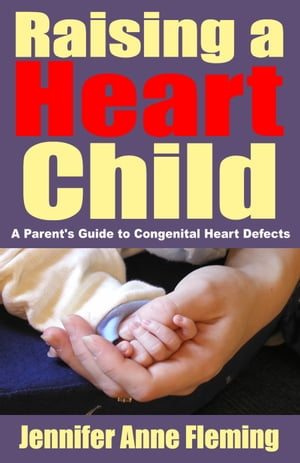 Raising a Heart Child: A Parent's Guide to Congenital Heart Defects by Jennifer Anne Fleming