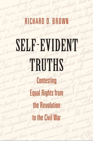 Self-Evident Truths Contesting Equal Rights from the Revolution to the Civil War