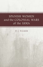 Spanish Women and the Colonial Wars of the 1890s by D. J. Walker