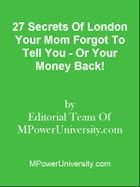 27 Secrets Of London Your Mom Forgot To Tell You - Or Your Money Back! by Editorial Team Of MPowerUniversity.com