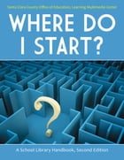 Where Do I Start? A School Library Handbook by Santa Clara County Office of Education