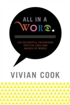 All In A Word: 100 Delightful Excursions into the Uses and Abuses of Words by Vivian Cook