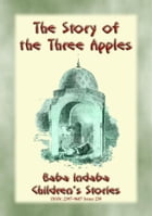THE STORY OF THE THREE APPLES - A Children's Story from 1001 Arabian Nights: Baba Indaba Children's Stories - Issue 239 by Anon E. Mouse