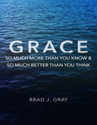 Grace: So Much More Than You Know & So Much Better Than You Think by Brad J. Gray