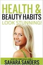 Health & Beauty Habits: Secrets Of Femmes Fatales, #3 by Sahara S. Sanders
