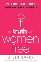 The Truth Sets Women Free: 25 Tough Questions About Women and the Church by J. Lee Grady