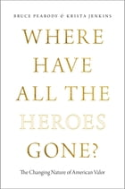 Where Have All the Heroes Gone?: The Changing Nature of American Valor by Bruce Peabody