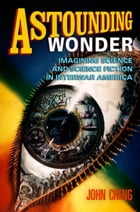 Astounding Wonder: Imagining Science and Science Fiction in Interwar America by John Cheng