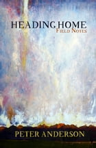 Heading Home: Field Notes by Peter Anderson