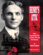Henry's Attic: Some Fascinating Gifts to Henry Ford and His Museum by Ford R. Bryan