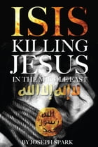 Isis: Killing Jesus in the Middle East by Joseph Spark