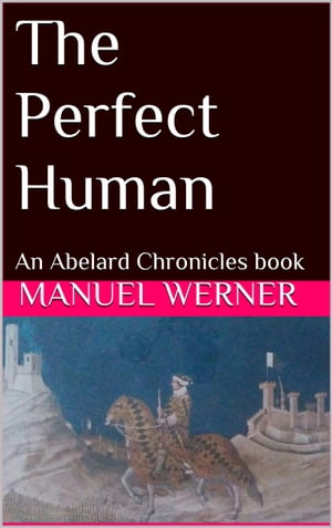 The Perfect Human: An Abelard Chronicles Book by Manuel Werner