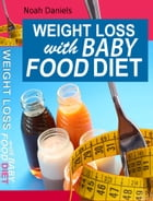 Weight Loss With Baby Food Diet: How To Lose Weight With Baby Food Diet by Noah Daniels