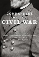 Commanders of the Civil War: Brief Biographies of Selected Generals and Statesmen in the Conflict of the War Between the States by George A Scott