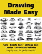 Drawing Made Easy: Cars, Lorries, Sports Cars, Vintage Cars, All-Terrain Vehicles: Step by step for perfect results by Vasco Kintzel