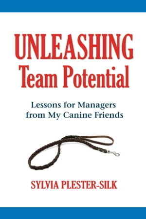 Unleashing Team Potential: Lessons for Managers from My Canine Friends by Sylvia Plester-Silk