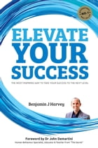 Elevate Your Success: The most inspiring way to take your success to the next level by Benjamin J Harvey