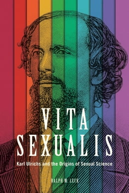Book Vita Sexualis: Karl Ulrichs and the Origins of Sexual Science by Ralph M. Leck