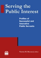 Serving the Public Interest: Profiles of Successful and Innovative Public Servants: Profiles of…