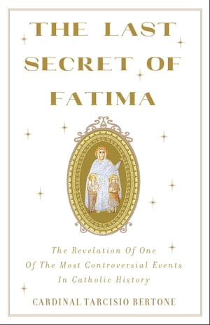 The Last Secret of Fatima The Revelation of One of the Most Controversial Events in Catholic History