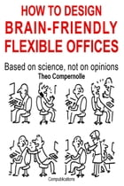 How to Design Brain-friendly Flexible Offices. Based on Science, Not on Opinions by Theo Compernolle