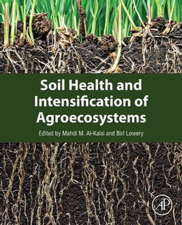 Book Soil Health and Intensification of Agroecosystems by Mahdi M. Al-Kaisi