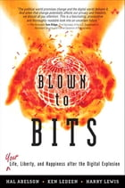 Blown to Bits: Your Life, Liberty, and Happiness After the Digital Explosion by Hal Abelson