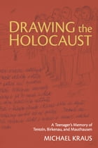 Drawing the Holocaust: A Teenager's Memory of Terezin, Birkenau, and Mauthausen by Michael Kraus