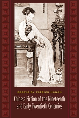 Book Chinese Fiction of the Nineteenth and Early Twentieth Centuries: Essays by Patrick Hanan by Patrick Hanan