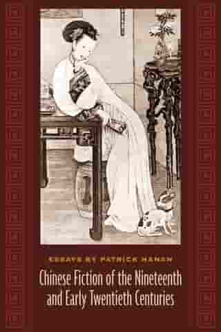Chinese Fiction of the Nineteenth and Early Twentieth Centuries: Essays by Patrick Hanan by Patrick Hanan