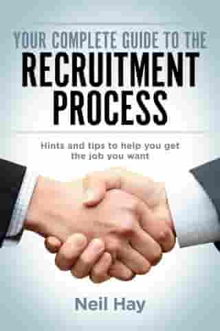 Your Complete Guide to the Recruitment Process: Hints and Tips to Help You Get the Job You Want