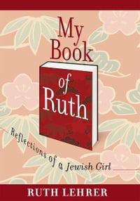 My Book of Ruth: Reflections of a Jewish Girl - a memoir in 36 essays