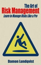 The Art of Risk Management: Learn to Manage Risks Like a Pro by Damon Lundqvist