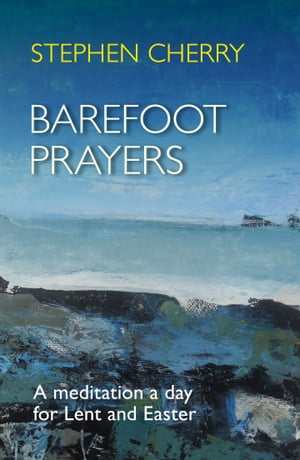 Barefoot Prayers A meditation a day for Lent and Easter