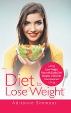 Diet to Lose Weight: Lose Weight Fast with DASH Diet Recipes and Grain Free Goodness by Adrienne Simmons