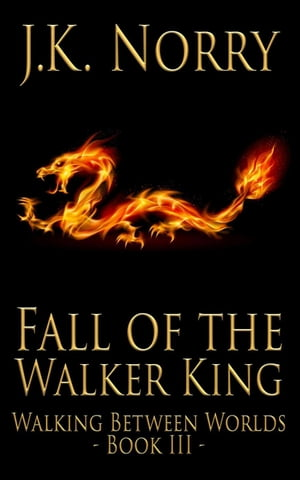 Fall of the Walker King: Walking Between Worlds, #3 by J.K. Norry