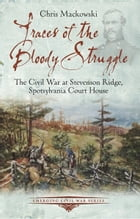 Traces of the Bloody Struggle: The Civil War at Stevenson Ridge, Spotsylvania Court House by Chris Mackowski