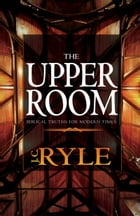 The Upper Room: Biblical Truths For Modern Times by J. C. Ryle