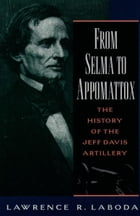 From Selma to Appomattox: The History of the Jeff Davis Artillery by Lawrence R. Laboda