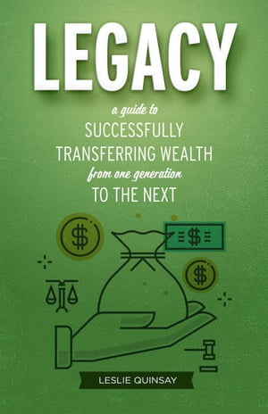Legacy: A Guide to Successfully Transferring Wealth from One Generation to the Next by Leslie Quinsay