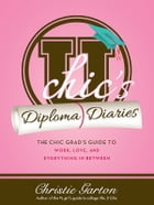 U Chic's Diploma Diaries: The Chic Grad's Guide to Work, Love, and Everything in Between by Christie Garton