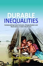 Durable Inequalities: Contextualising Caste-Exclusion, Marginalisation and Reservation in India's North-East by Chunnu Prasad