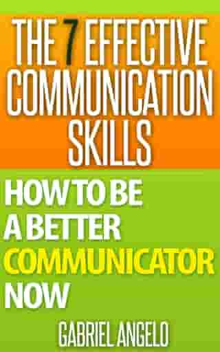 The 7 Effective Communication Skills: How to be a Better Communicator Now by Gabriel Angelo