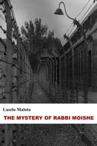 The Mystery Of Rabbi Moishe (Short Story): For my grandfather, who will forever remain in Auschwitz by Laszlo Malota
