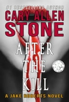 After the Kill: A Jake Roberts Novel (Book 4) by Cary Allen Stone
